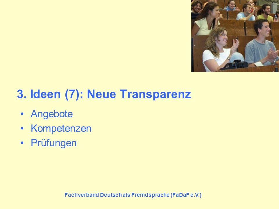 Fachverband Deutsch als Fremdsprache (FaDaF e.V.) 3. Ideen (7): Neue Transparenz Angebote Kompetenzen Prüfungen
