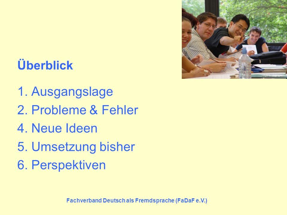 Überblick 1. Ausgangslage 2. Probleme & Fehler 4. Neue Ideen 5. Umsetzung bisher 6. Perspektiven Fachverband Deutsch als Fremdsprache (FaDaF e.V.)