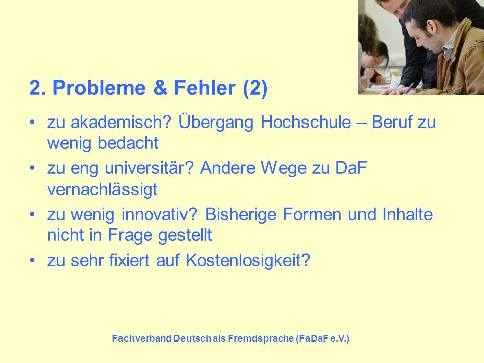 2. Probleme & Fehler (2) zu akademisch? Übergang Hochschule – Beruf zu wenig bedacht zu eng universitär? Andere Wege zu DaF vernachlässigt zu wenig in
