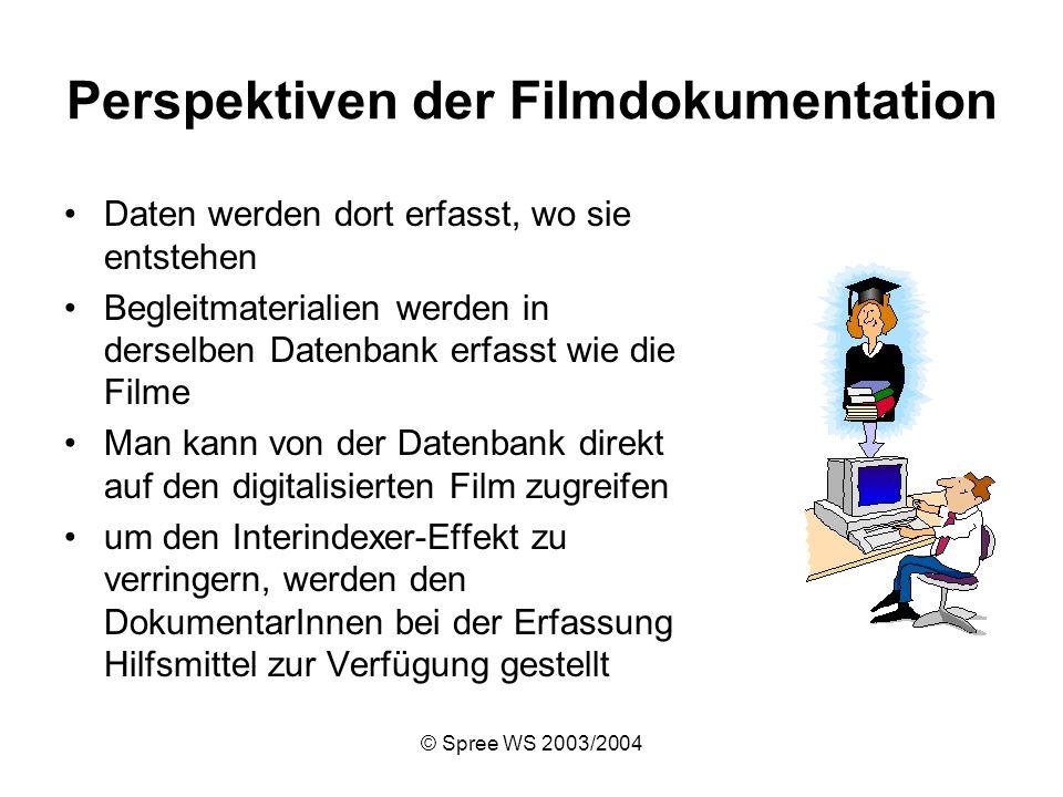 © Spree WS 2003/2004 Perspektiven der Filmdokumentation Daten werden dort erfasst, wo sie entstehen Begleitmaterialien werden in derselben Datenbank erfasst wie die Filme Man kann von der Datenbank direkt auf den digitalisierten Film zugreifen um den Interindexer-Effekt zu verringern, werden den DokumentarInnen bei der Erfassung Hilfsmittel zur Verfügung gestellt