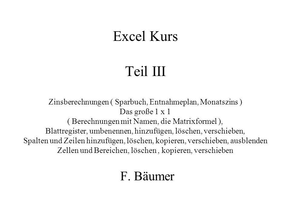 Excel Kurs Teil III Zinsberechnungen ( Sparbuch, Entnahmeplan, Monatszins ) Das große 1 x 1 ( Berechnungen mit Namen, die Matrixformel ), Blattregister, umbenennen, hinzufügen, löschen, verschieben, Spalten und Zeilen hinzufügen, löschen, kopieren, verschieben, ausblenden Zellen und Bereichen, löschen, kopieren, verschieben F.