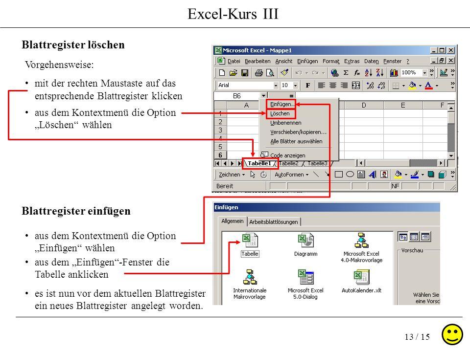 Excel-Kurs III 13 / 15 Blattregister löschen Blattregister einfügen Vorgehensweise: mit der rechten Maustaste auf das entsprechende Blattregister klicken es ist nun vor dem aktuellen Blattregister ein neues Blattregister angelegt worden.