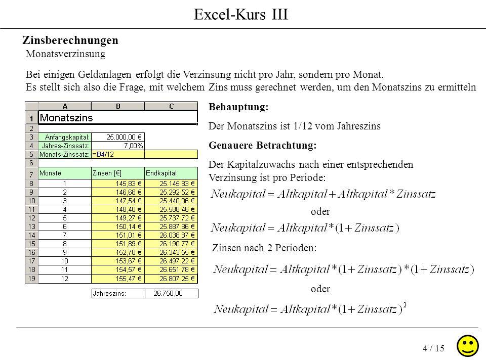 Excel-Kurs III 5 / 15 Zinsberechnungen Monatsverzinsung Nach 12 Perioden ( oder Monaten ) heißt die Formel: Wird der Jahreszins eingesetzt lautet die Formel: Werden die Formeln glich gesetzt, ergibt sich Und umgerechnet auf den Monatszins erhalten wir: Unsere Excelformel lautet dann: