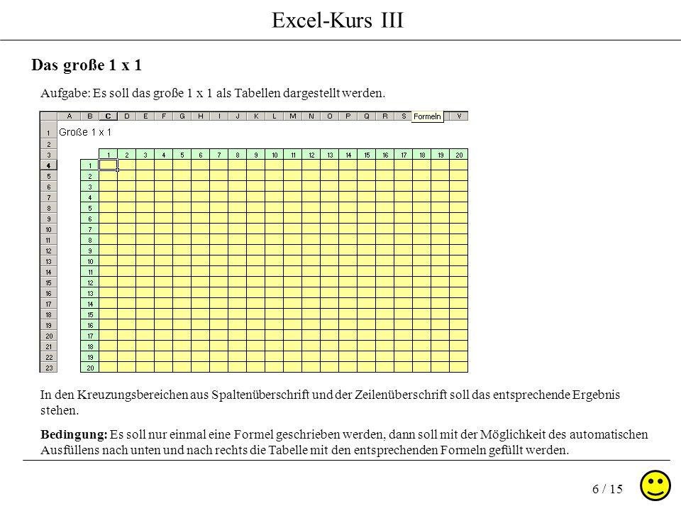 Excel-Kurs III 7 / 15 Das große 1 x 1 ( relative und absolute Bezüge ) Vorüberlegung: Durch die Formel =B4*C3 in der Zelle C4 würden durch das automatische Ausfüllen falsche Formeln in den unteren, sowie in den Nachbarzeilen entstehen.