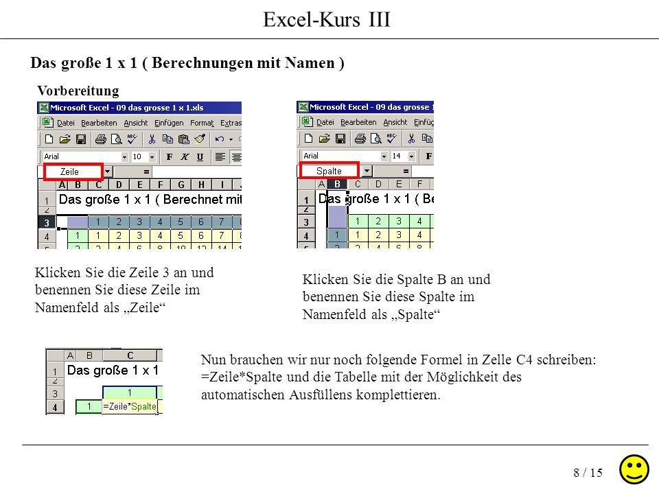 Excel-Kurs III 8 / 15 Das große 1 x 1 ( Berechnungen mit Namen ) Klicken Sie die Zeile 3 an und benennen Sie diese Zeile im Namenfeld als Zeile Vorbereitung Klicken Sie die Spalte B an und benennen Sie diese Spalte im Namenfeld als Spalte Nun brauchen wir nur noch folgende Formel in Zelle C4 schreiben: =Zeile*Spalte und die Tabelle mit der Möglichkeit des automatischen Ausfüllens komplettieren.