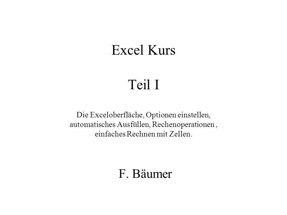 Excel Kurs Teil I Die Exceloberfläche, Optionen einstellen, automatisches Ausfüllen, Rechenoperationen, einfaches Rechnen mit Zellen. F. Bäumer