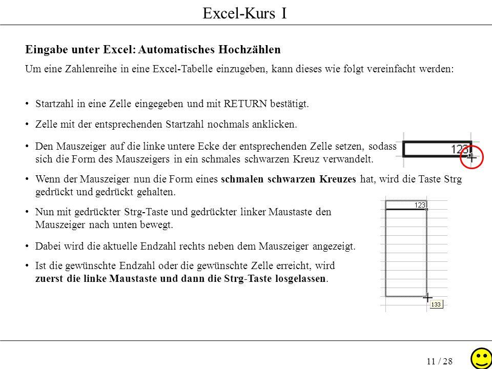 Excel-Kurs I 11 / 28 Eingabe unter Excel: Automatisches Hochzählen Um eine Zahlenreihe in eine Excel-Tabelle einzugeben, kann dieses wie folgt vereinf
