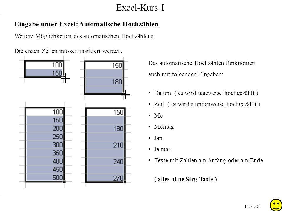 Excel-Kurs I 12 / 28 Eingabe unter Excel: Automatische Hochzählen Weitere Möglichkeiten des automatischen Hochzählens. Die ersten Zellen müssen markie