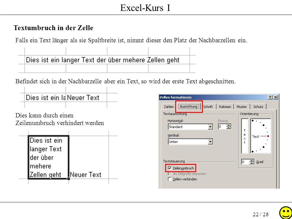 Excel-Kurs I 22 / 28 Textumbruch in der Zelle Falls ein Text länger als sie Spaltbreite ist, nimmt dieser den Platz der Nachbarzellen ein. Befindet si