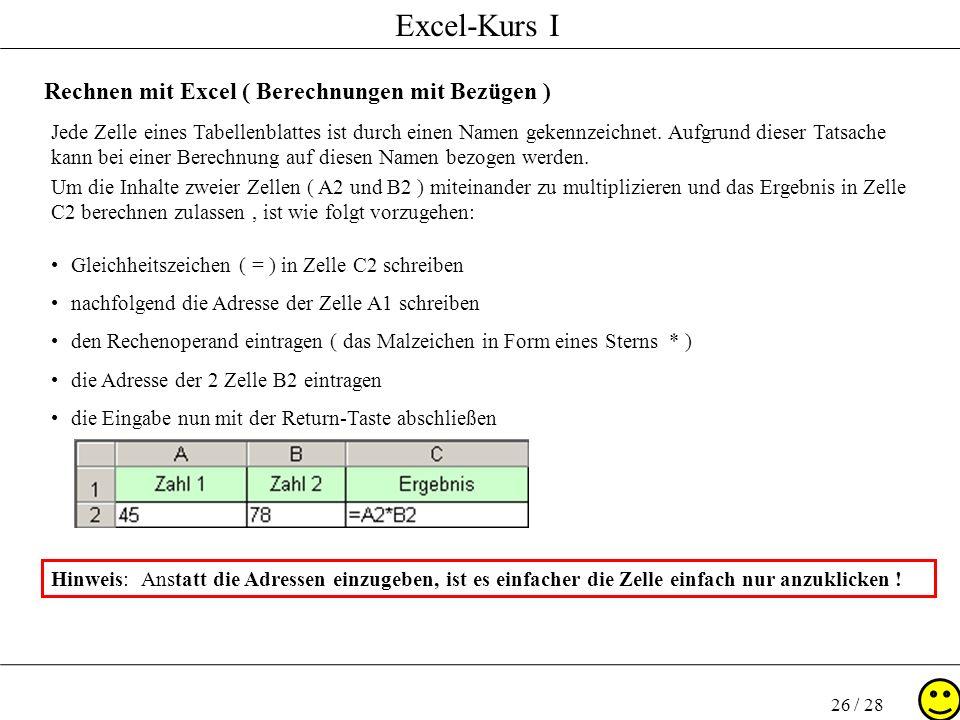 Excel-Kurs I 26 / 28 Rechnen mit Excel ( Berechnungen mit Bezügen ) Jede Zelle eines Tabellenblattes ist durch einen Namen gekennzeichnet. Aufgrund di