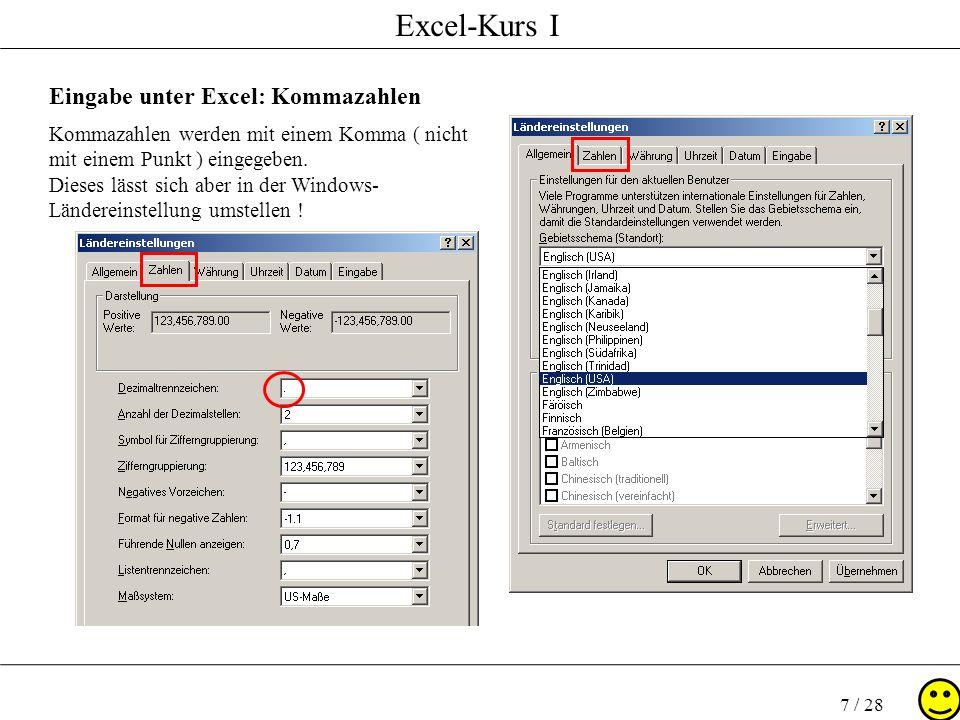 Excel-Kurs I 7 / 28 Eingabe unter Excel: Kommazahlen Kommazahlen werden mit einem Komma ( nicht mit einem Punkt ) eingegeben. Dieses lässt sich aber i