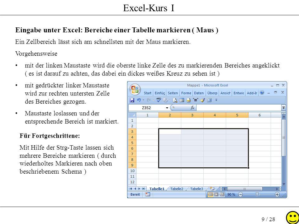 Excel-Kurs I 9 / 28 Eingabe unter Excel: Bereiche einer Tabelle markieren ( Maus ) Ein Zellbereich lässt sich am schnellsten mit der Maus markieren. V