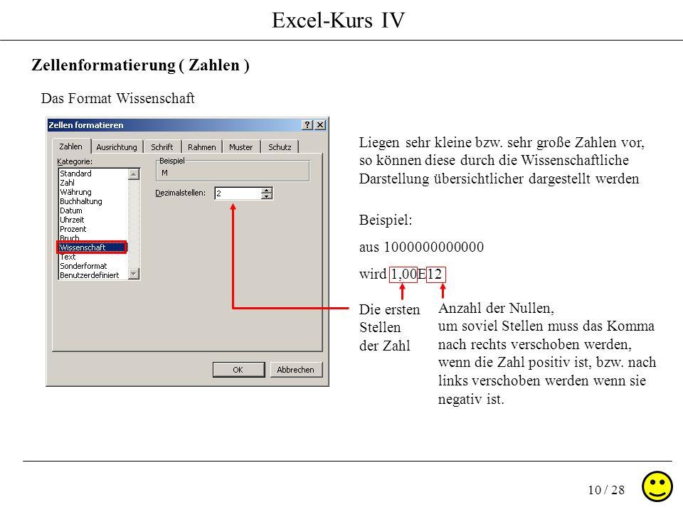 Excel-Kurs IV 10 / 28 Zellenformatierung ( Zahlen ) Das Format Wissenschaft Liegen sehr kleine bzw. sehr große Zahlen vor, so können diese durch die W