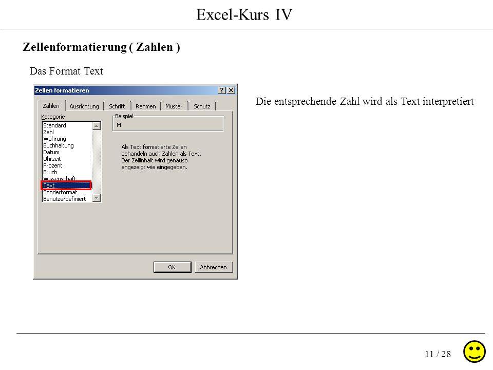 Excel-Kurs IV 11 / 28 Zellenformatierung ( Zahlen ) Das Format Text Die entsprechende Zahl wird als Text interpretiert