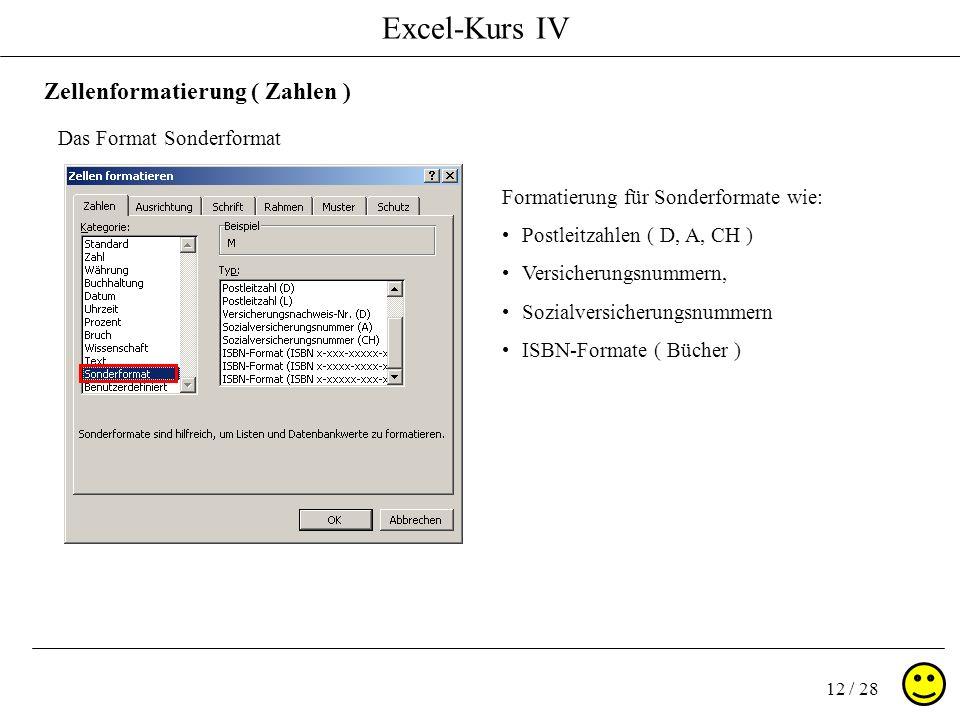Excel-Kurs IV 12 / 28 Zellenformatierung ( Zahlen ) Das Format Sonderformat Formatierung für Sonderformate wie: Postleitzahlen ( D, A, CH ) Versicherungsnummern, Sozialversicherungsnummern ISBN-Formate ( Bücher )
