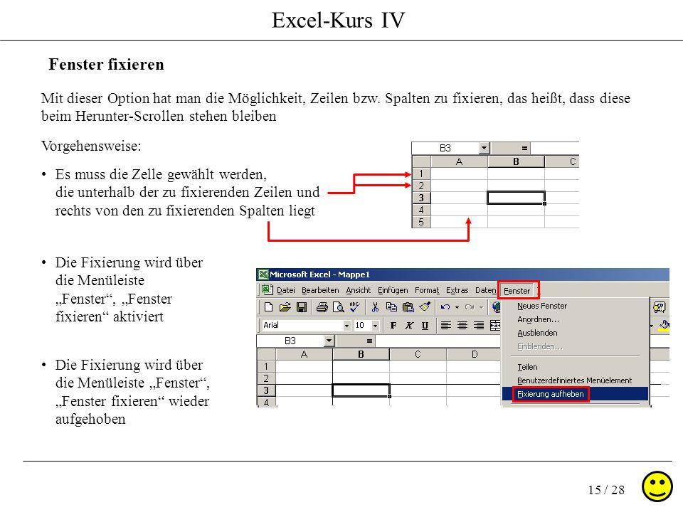 Excel-Kurs IV 15 / 28 Fenster fixieren Mit dieser Option hat man die Möglichkeit, Zeilen bzw. Spalten zu fixieren, das heißt, dass diese beim Herunter