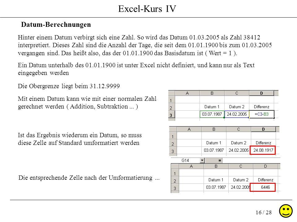 Excel-Kurs IV 16 / 28 Datum-Berechnungen Hinter einem Datum verbirgt sich eine Zahl. So wird das Datum 01.03.2005 als Zahl 38412 interpretiert. Dieses