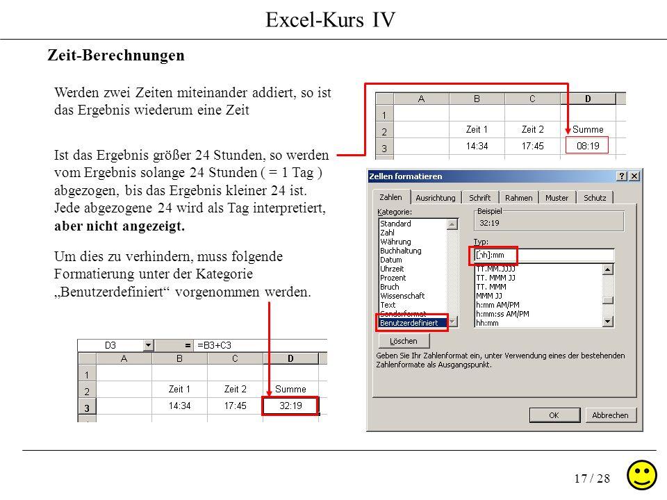 Excel-Kurs IV 17 / 28 Zeit-Berechnungen Werden zwei Zeiten miteinander addiert, so ist das Ergebnis wiederum eine Zeit Ist das Ergebnis größer 24 Stun