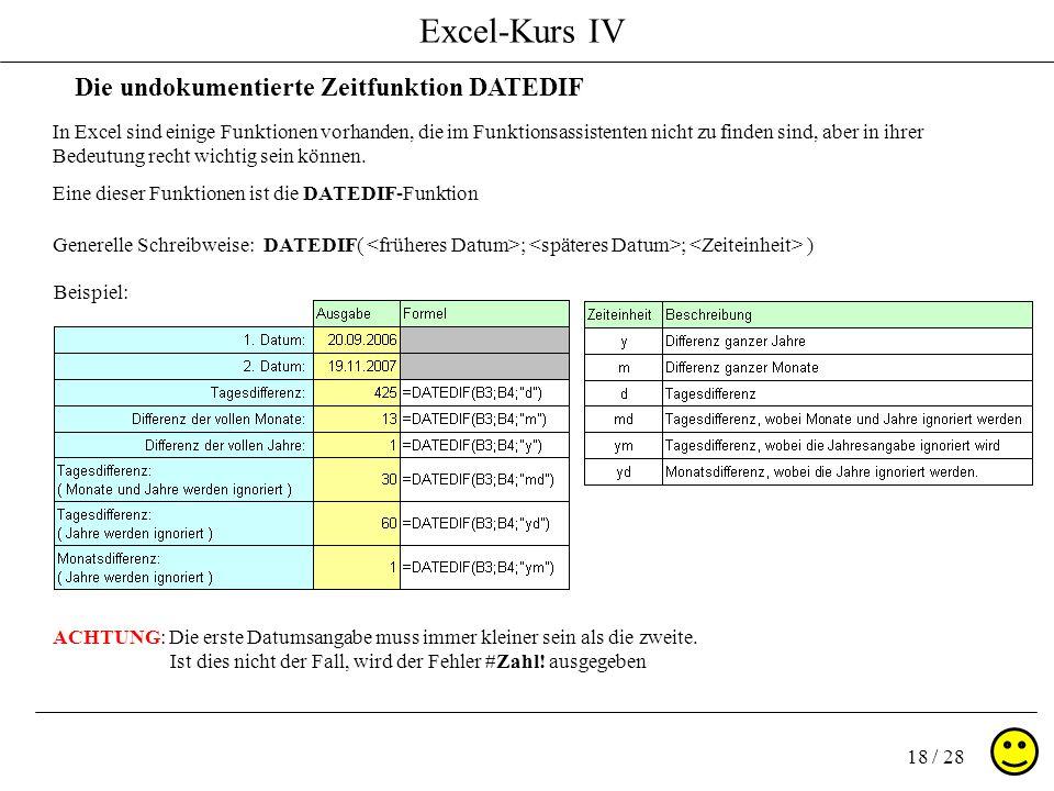 Excel-Kurs IV 18 / 28 Die undokumentierte Zeitfunktion DATEDIF In Excel sind einige Funktionen vorhanden, die im Funktionsassistenten nicht zu finden