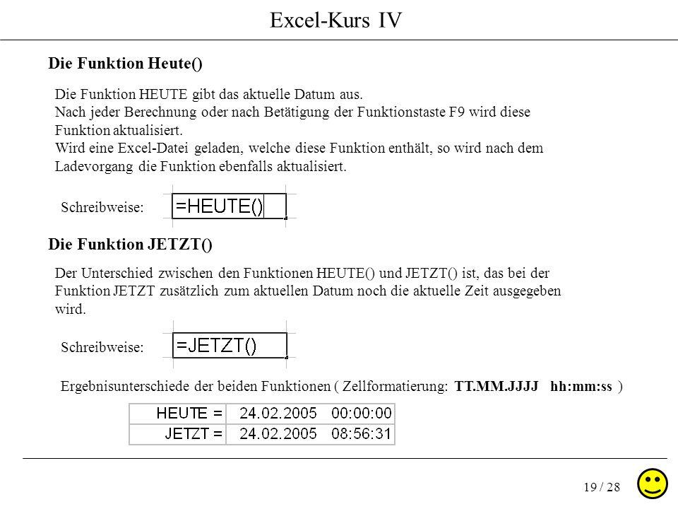 Excel-Kurs IV 19 / 28 Die Funktion Heute() Die Funktion JETZT() Die Funktion HEUTE gibt das aktuelle Datum aus. Nach jeder Berechnung oder nach Betäti