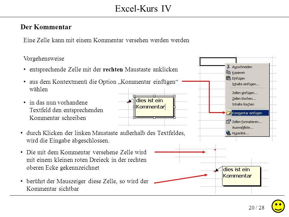 Excel-Kurs IV 20 / 28 Der Kommentar Eine Zelle kann mit einem Kommentar versehen werden werden Vorgehensweise entsprechende Zelle mit der rechten Maus