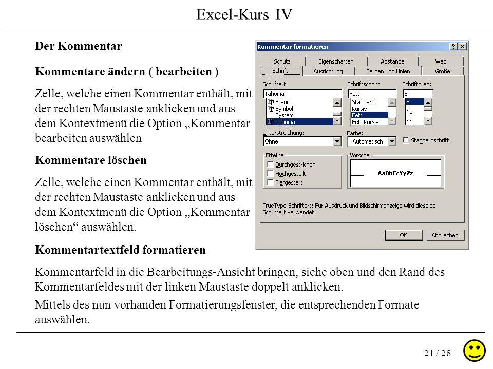 Excel-Kurs IV 21 / 28 Kommentare ändern ( bearbeiten ) Zelle, welche einen Kommentar enthält, mit der rechten Maustaste anklicken und aus dem Kontextm