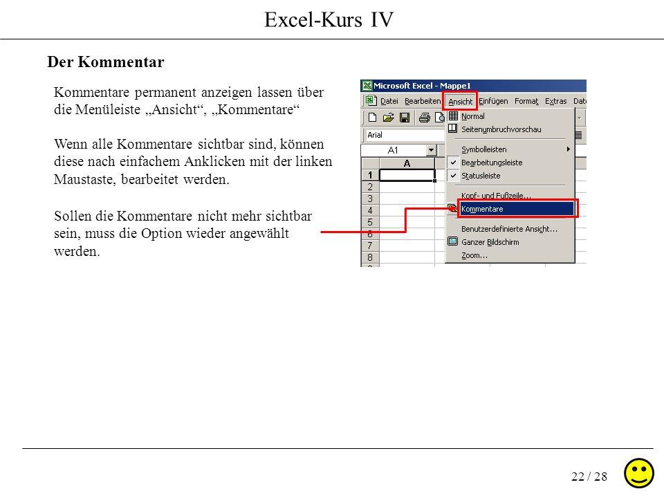 Excel-Kurs IV 22 / 28 Der Kommentar Wenn alle Kommentare sichtbar sind, können diese nach einfachem Anklicken mit der linken Maustaste, bearbeitet wer
