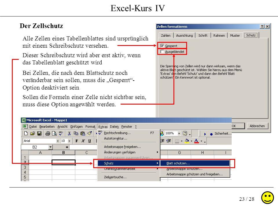 Excel-Kurs IV 23 / 28 Der Zellschutz Bei Zellen, die nach dem Blattschutz noch veränderbar sein sollen, muss die Gesperrt- Option deaktiviert sein All
