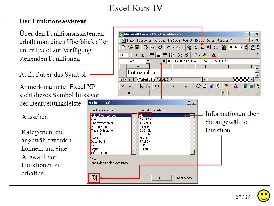 Excel-Kurs IV 27 / 28 Der Funktionsassistent Über den Funktionsassistenten erhält man einen Überblick aller unter Excel zur Verfügung stehenden Funkti