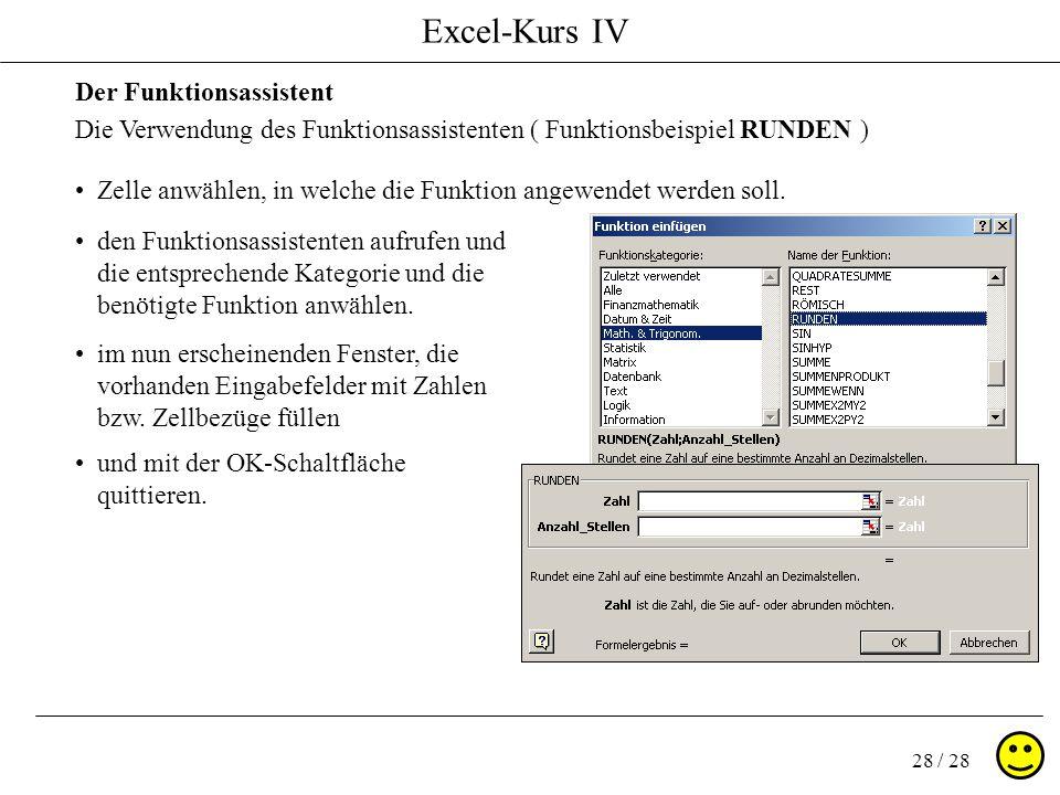 Excel-Kurs IV 28 / 28 Der Funktionsassistent Die Verwendung des Funktionsassistenten ( Funktionsbeispiel RUNDEN ) Zelle anwählen, in welche die Funkti