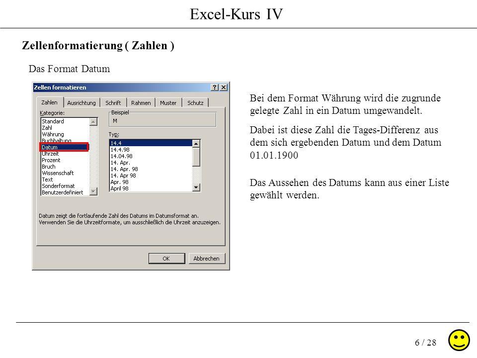 Excel-Kurs IV 6 / 28 Zellenformatierung ( Zahlen ) Das Format Datum Bei dem Format Währung wird die zugrunde gelegte Zahl in ein Datum umgewandelt. Da