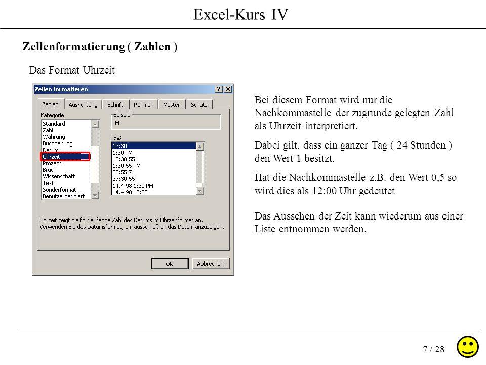 Excel-Kurs IV 7 / 28 Zellenformatierung ( Zahlen ) Das Format Uhrzeit Bei diesem Format wird nur die Nachkommastelle der zugrunde gelegten Zahl als Uh