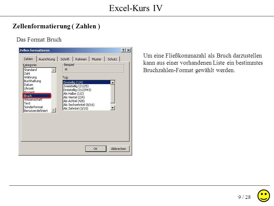 Excel-Kurs IV 9 / 28 Zellenformatierung ( Zahlen ) Das Format Bruch Um eine Fließkommazahl als Bruch darzustellen kann aus einer vorhandenen Liste ein