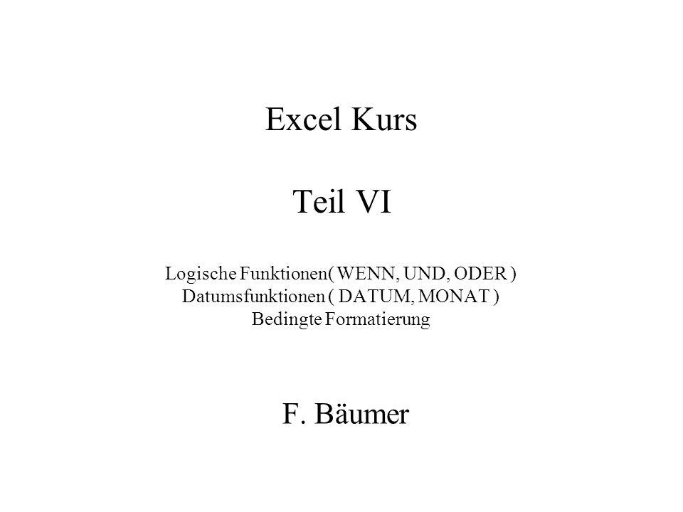 Excel Kurs Teil VI Logische Funktionen( WENN, UND, ODER ) Datumsfunktionen ( DATUM, MONAT ) Bedingte Formatierung F.