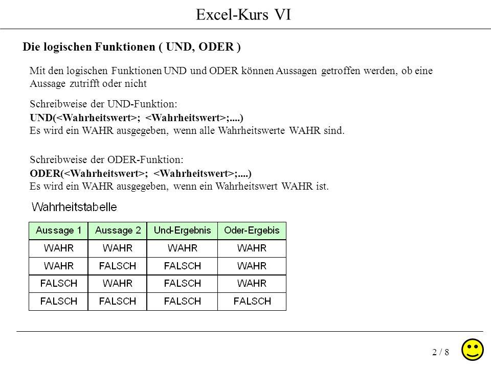 Excel-Kurs VI 2 / 8 Die logischen Funktionen ( UND, ODER ) Mit den logischen Funktionen UND und ODER können Aussagen getroffen werden, ob eine Aussage zutrifft oder nicht Schreibweise der UND-Funktion: UND( ; ;....) Es wird ein WAHR ausgegeben, wenn alle Wahrheitswerte WAHR sind.