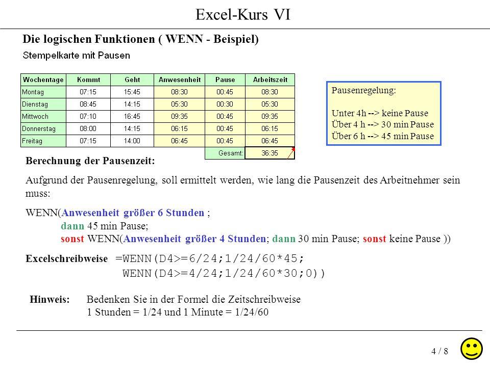 Excel-Kurs VI 4 / 8 Die logischen Funktionen ( WENN - Beispiel) Pausenregelung: Unter 4h --> keine Pause Über 4 h --> 30 min Pause Über 6 h --> 45 min Pause Berechnung der Pausenzeit: Aufgrund der Pausenregelung, soll ermittelt werden, wie lang die Pausenzeit des Arbeitnehmer sein muss: WENN(Anwesenheit größer 6 Stunden ; dann 45 min Pause; sonst WENN(Anwesenheit größer 4 Stunden; dann 30 min Pause; sonst keine Pause )) =WENN(D4>=6/24;1/24/60*45; WENN(D4>=4/24;1/24/60*30;0)) Excelschreibweise Hinweis:Bedenken Sie in der Formel die Zeitschreibweise 1 Stunden = 1/24 und 1 Minute = 1/24/60