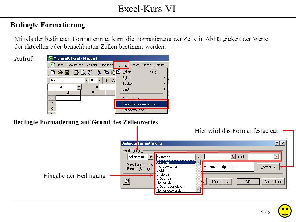 Excel-Kurs VI 6 / 8 Bedingte Formatierung Mittels der bedingten Formatierung, kann die Formatierung der Zelle in Abhängigkeit der Werte der aktuellen oder benachbarten Zellen bestimmt werden.