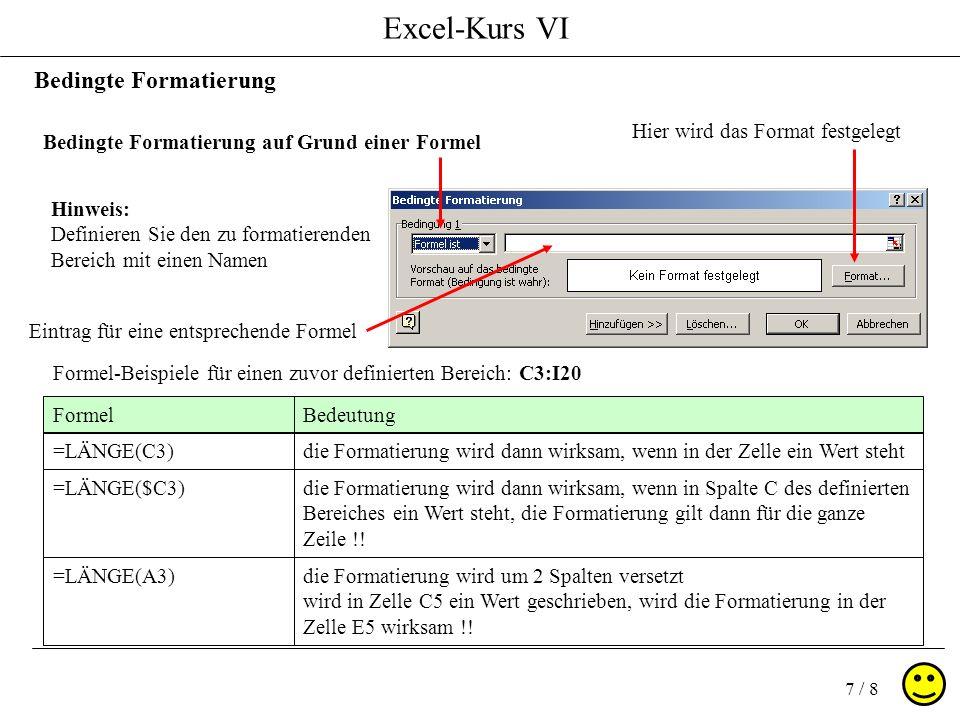 Excel-Kurs VI 7 / 8 Bedingte Formatierung Bedingte Formatierung auf Grund einer Formel Eintrag für eine entsprechende Formel Formel-Beispiele für einen zuvor definierten Bereich: C3:I20 Hier wird das Format festgelegt Hinweis: Definieren Sie den zu formatierenden Bereich mit einen Namen FormelBedeutung =LÄNGE(C3)die Formatierung wird dann wirksam, wenn in der Zelle ein Wert steht =LÄNGE($C3)die Formatierung wird dann wirksam, wenn in Spalte C des definierten Bereiches ein Wert steht, die Formatierung gilt dann für die ganze Zeile !.