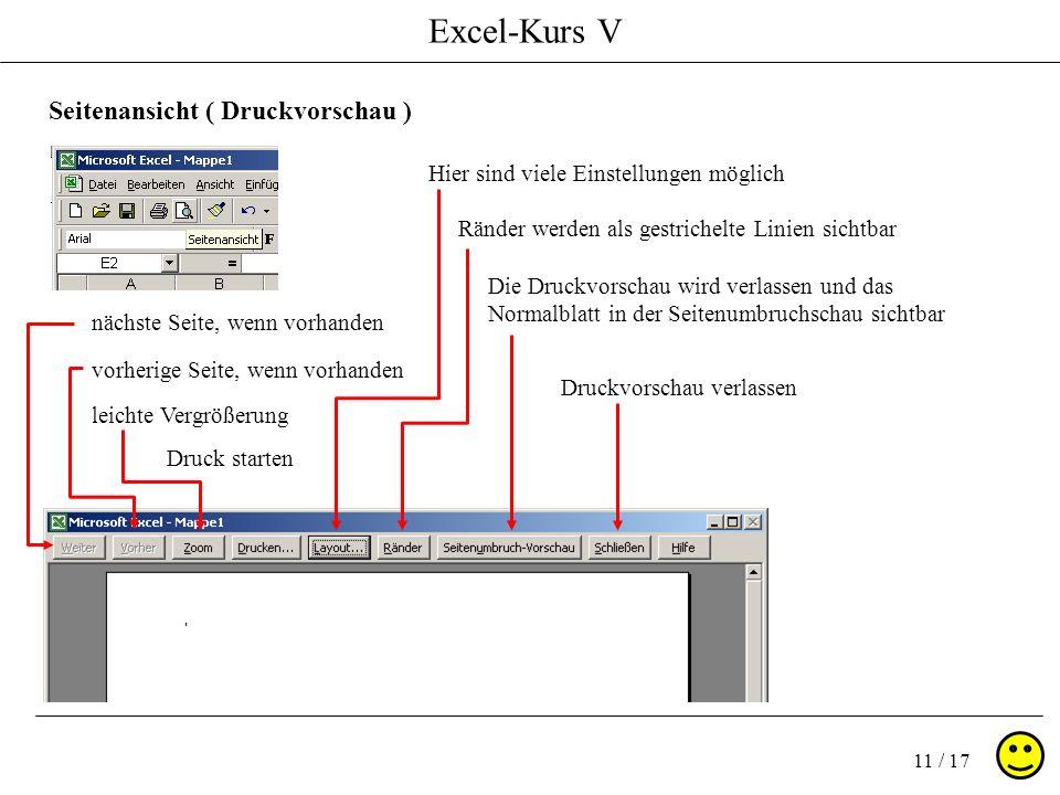 Excel-Kurs V 11 / 17 Seitenansicht ( Druckvorschau ) nächste Seite, wenn vorhanden vorherige Seite, wenn vorhanden leichte Vergrößerung Druck starten Hier sind viele Einstellungen möglich Ränder werden als gestrichelte Linien sichtbar Die Druckvorschau wird verlassen und das Normalblatt in der Seitenumbruchschau sichtbar Druckvorschau verlassen