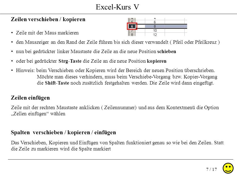 Excel-Kurs V 8 / 17 Zeilen ausblenden wenn Sie eine Zeile nicht löschen sondern nur ausblenden ( Informationen bleiben erhalten ) möchten, gehen Sie wie folgt vor Zeile mit der rechten Maustaste in der Zeilennummerierung anklicken aus dem Kontextmenü Zeile ausblenden wählen die Zeile ist nun ausgeblendet Zeilen einblenden Um eine ausgeblendete Zeile wieder einzublenden: markieren Sie die beiden benachbarten Zeilen der ausgeblendeten Zeile und drücken Sie in der Markierung die rechte Maustaste aus dem Kontextmenü wählen Sie die Option Einblenden Spalten ausblenden / einblenden Um Spalten auszublenden bzw.