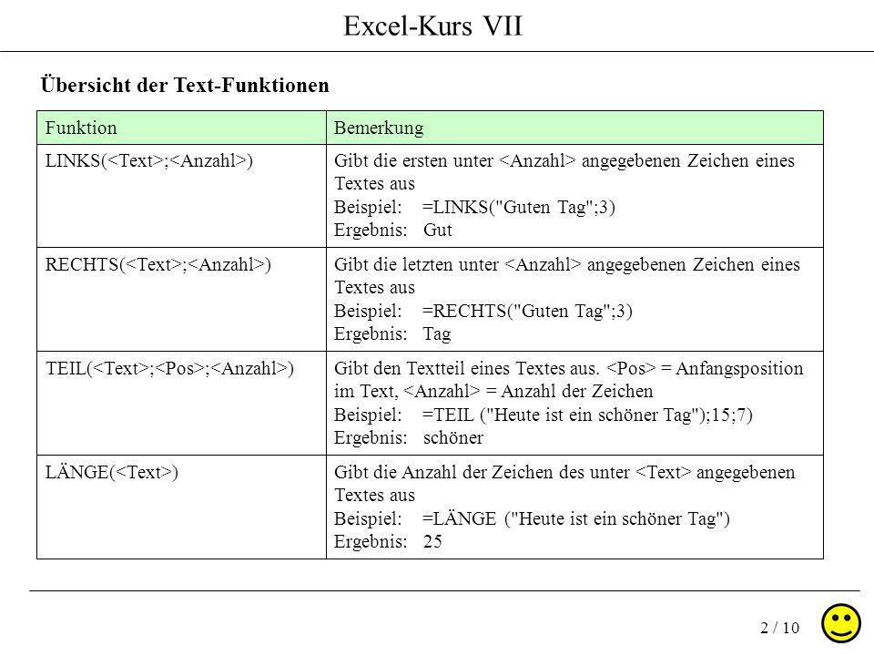Excel-Kurs VII 2 / 10 Übersicht der Text-Funktionen FunktionBemerkung LINKS( ; )Gibt die ersten unter angegebenen Zeichen eines Textes aus Beispiel: =LINKS( Guten Tag ;3) Ergebnis: Gut RECHTS( ; )Gibt die letzten unter angegebenen Zeichen eines Textes aus Beispiel: =RECHTS( Guten Tag ;3) Ergebnis: Tag TEIL( ; ; )Gibt den Textteil eines Textes aus.