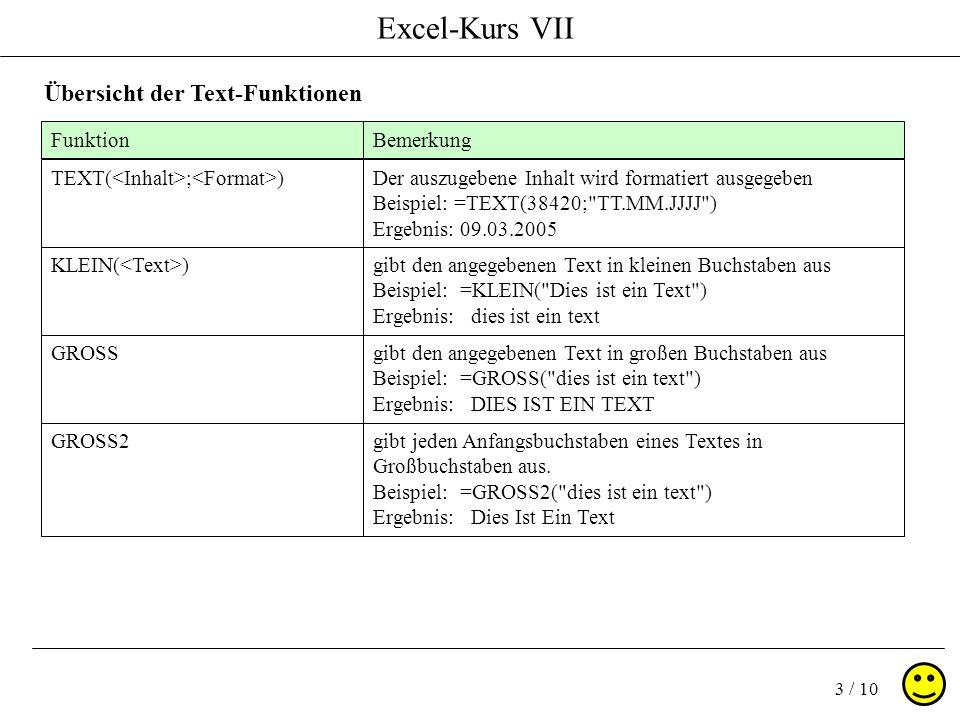 Excel-Kurs VII 3 / 10 Übersicht der Text-Funktionen FunktionBemerkung TEXT( ; )Der auszugebene Inhalt wird formatiert ausgegeben Beispiel: =TEXT(38420; TT.MM.JJJJ ) Ergebnis: 09.03.2005 KLEIN( )gibt den angegebenen Text in kleinen Buchstaben aus Beispiel: =KLEIN( Dies ist ein Text ) Ergebnis: dies ist ein text GROSSgibt den angegebenen Text in großen Buchstaben aus Beispiel: =GROSS( dies ist ein text ) Ergebnis: DIES IST EIN TEXT GROSS2gibt jeden Anfangsbuchstaben eines Textes in Großbuchstaben aus.