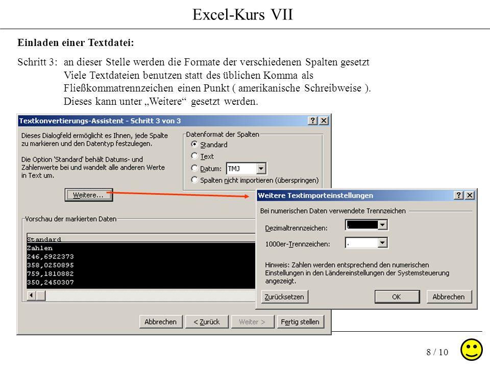 Excel-Kurs VII 8 / 10 Einladen einer Textdatei: Schritt 3: an dieser Stelle werden die Formate der verschiedenen Spalten gesetzt Viele Textdateien benutzen statt des üblichen Komma als Fließkommatrennzeichen einen Punkt ( amerikanische Schreibweise ).