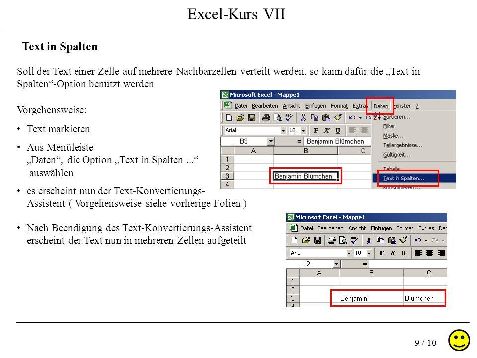 Excel-Kurs VII 9 / 10 Soll der Text einer Zelle auf mehrere Nachbarzellen verteilt werden, so kann dafür die Text in Spalten-Option benutzt werden Text in Spalten Vorgehensweise: Text markieren es erscheint nun der Text-Konvertierungs- Assistent ( Vorgehensweise siehe vorherige Folien ) Aus Menüleiste Daten, die Option Text in Spalten...