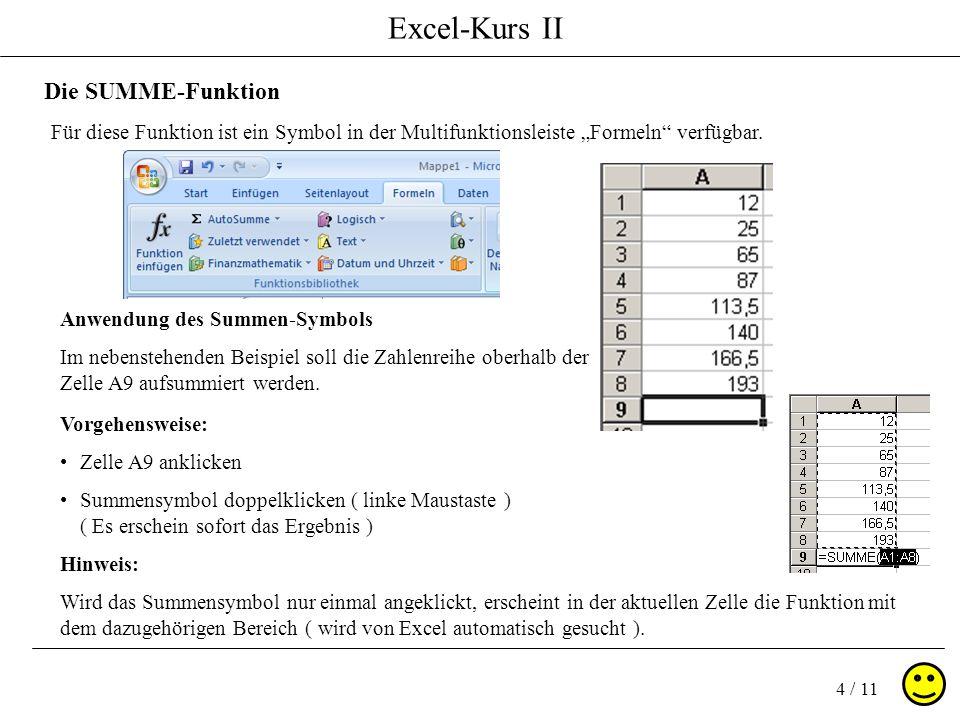 Excel-Kurs II 4 / 11 Die SUMME-Funktion Für diese Funktion ist ein Symbol in der Multifunktionsleiste Formeln verfügbar. Anwendung des Summen-Symbols