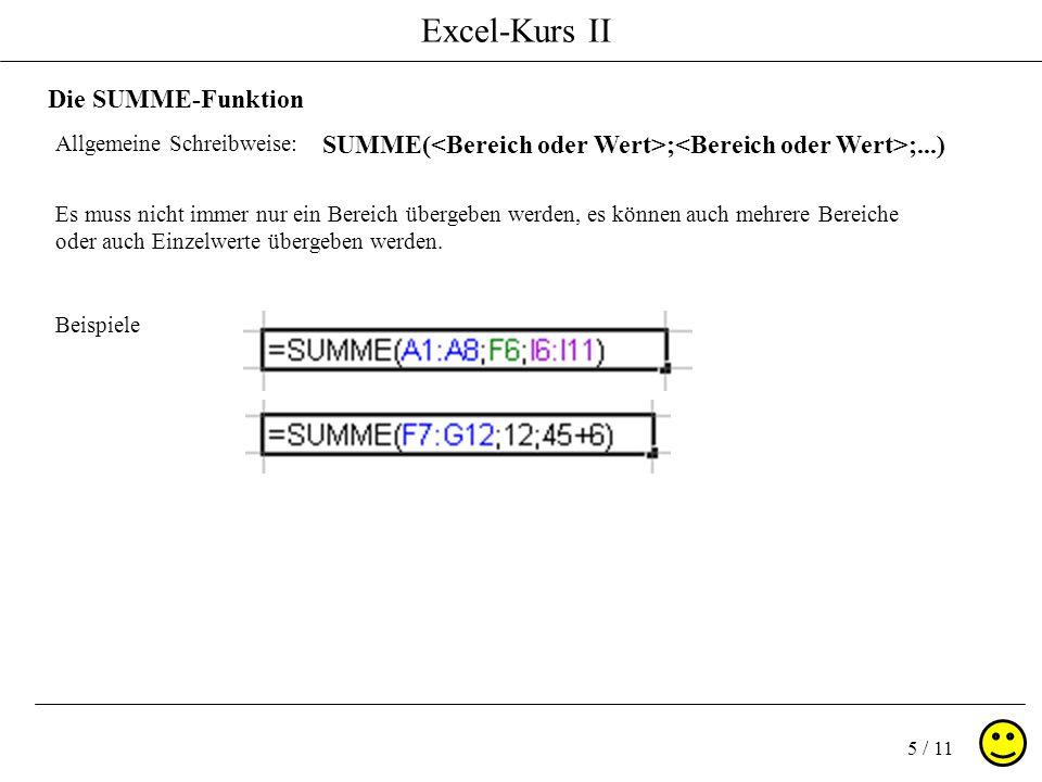 Excel-Kurs II 5 / 11 Die SUMME-Funktion Allgemeine Schreibweise: SUMME( ; ;...) Es muss nicht immer nur ein Bereich übergeben werden, es können auch m