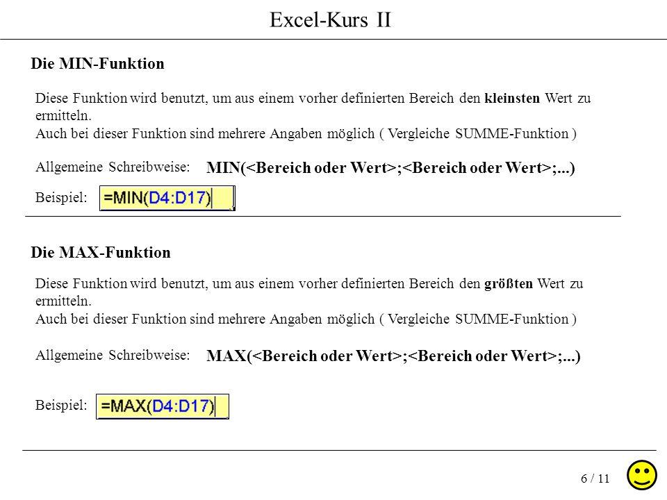 Excel-Kurs II 6 / 11 Die MIN-Funktion Die MAX-Funktion Allgemeine Schreibweise: MIN( ; ;...) Allgemeine Schreibweise: MAX( ; ;...) Diese Funktion wird