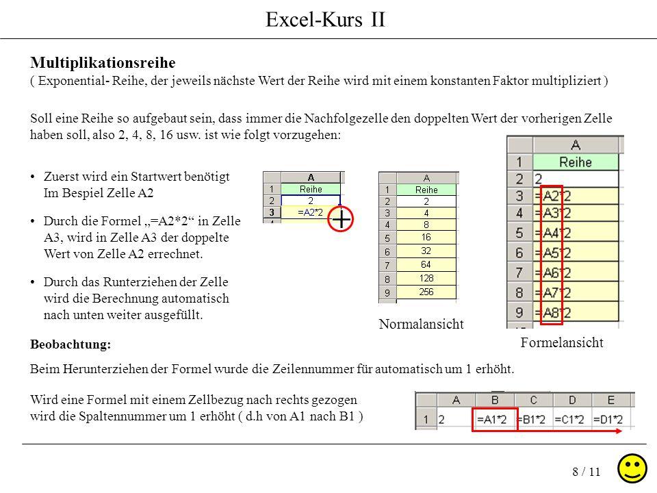 Excel-Kurs II 8 / 11 Zuerst wird ein Startwert benötigt Im Bespiel Zelle A2 Multiplikationsreihe ( Exponential- Reihe, der jeweils nächste Wert der Re