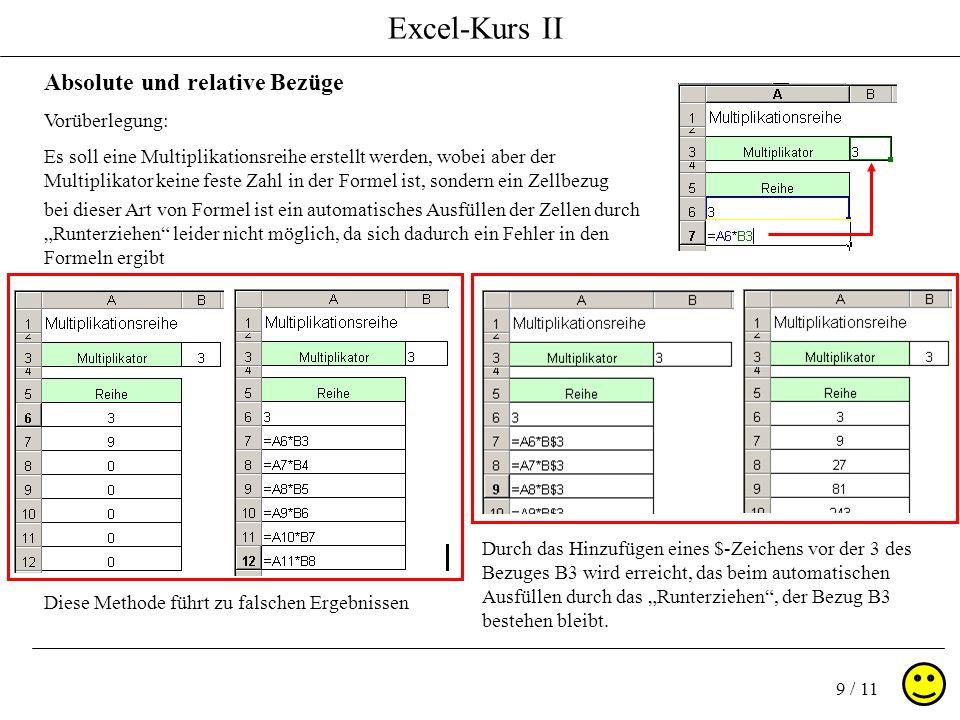 Excel-Kurs II 9 / 11 Absolute und relative Bezüge Vorüberlegung: Es soll eine Multiplikationsreihe erstellt werden, wobei aber der Multiplikator keine