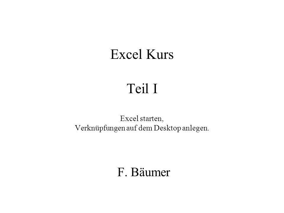 Excel Kurs Teil I Excel starten, Verknüpfungen auf dem Desktop anlegen. F. Bäumer
